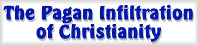 to the Pagan Infiltration of Christianity Page